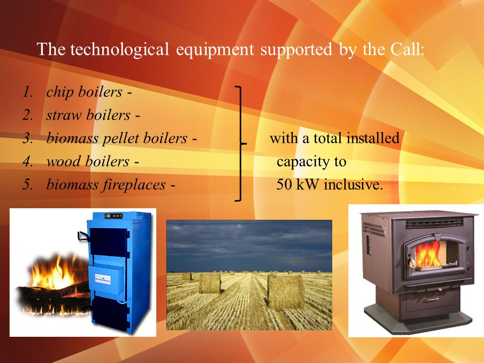 The technological equipment supported by the Call: 1.chip boilers - 2.straw boilers - 3.biomass pellet boilers - with a total installed 4.wood boilers - capacity to 5.biomass fireplaces - 50 kW inclusive.