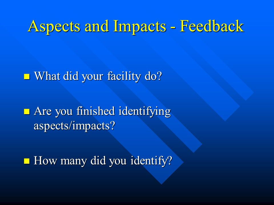 Aspects and Impacts - Feedback What did your facility do.