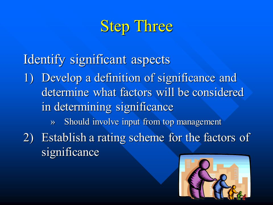 Step Three Identify significant aspects 1)Develop a definition of significance and determine what factors will be considered in determining significance »Should involve input from top management 2)Establish a rating scheme for the factors of significance
