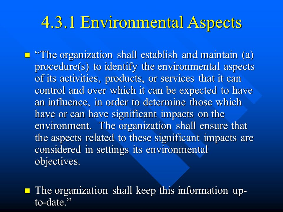 4.3.1 Environmental Aspects The organization shall establish and maintain (a) procedure(s) to identify the environmental aspects of its activities, products, or services that it can control and over which it can be expected to have an influence, in order to determine those which have or can have significant impacts on the environment.