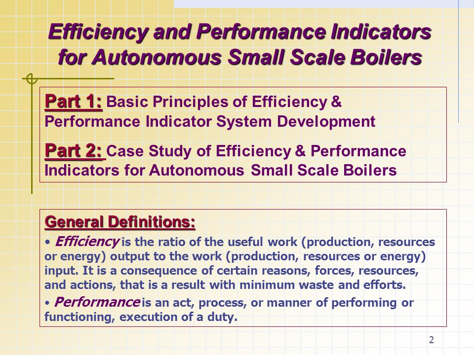 2 Efficiency and Performance Indicators for Autonomous Small Scale Boilers General Definitions: Efficiency is the ratio of the useful work (production, resources or energy) output to the work (production, resources or energy) input.