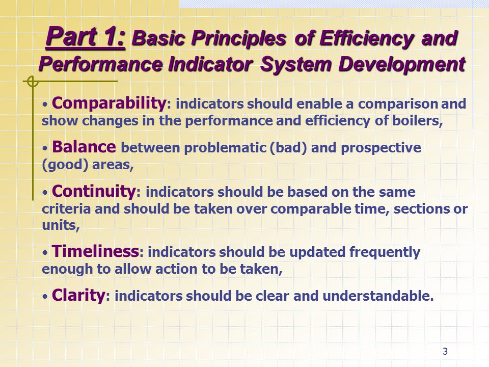 3 Part 1: Basic Principles of Efficiency and Performance Indicator System Development Comparability : indicators should enable a comparison and show changes in the performance and efficiency of boilers, Balance between problematic (bad) and prospective (good) areas, Continuity : indicators should be based on the same criteria and should be taken over comparable time, sections or units, Timeliness : indicators should be updated frequently enough to allow action to be taken, Clarity : indicators should be clear and understandable.