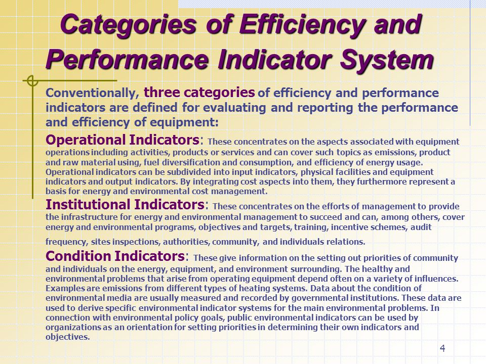 4 Categories of Efficiency and Performance Indicator System Conventionally, three categories of efficiency and performance indicators are defined for evaluating and reporting the performance and efficiency of equipment: Operational Indicators: These concentrates on the aspects associated with equipment operations including activities, products or services and can cover such topics as emissions, product and raw material using, fuel diversification and consumption, and efficiency of energy usage.