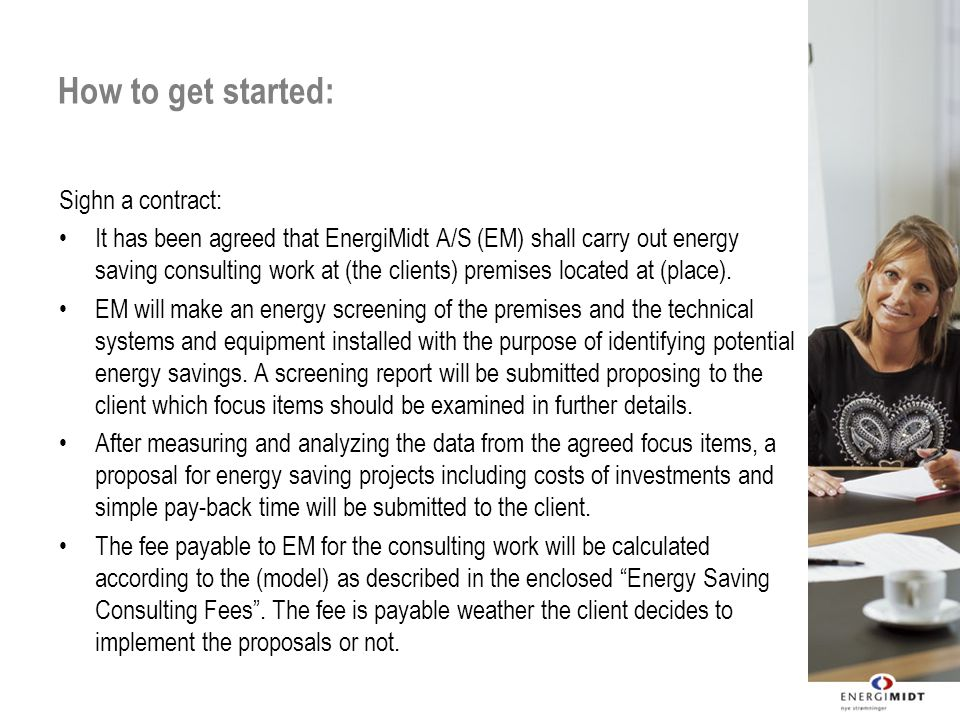 How to get started: Sighn a contract: It has been agreed that EnergiMidt A/S (EM) shall carry out energy saving consulting work at (the clients) premises located at (place).