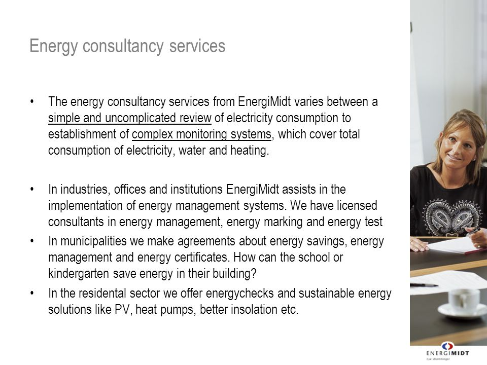 Energy consultancy services The energy consultancy services from EnergiMidt varies between a simple and uncomplicated review of electricity consumption to establishment of complex monitoring systems, which cover total consumption of electricity, water and heating.