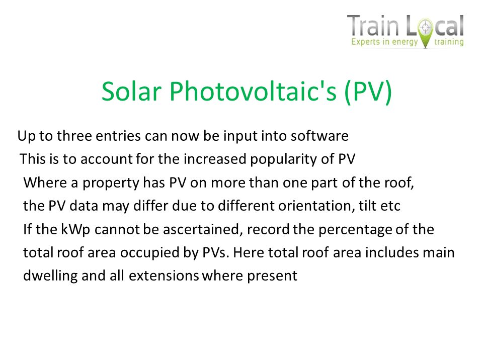 Solar Photovoltaic s (PV) Up to three entries can now be input into software This is to account for the increased popularity of PV Where a property has PV on more than one part of the roof, the PV data may differ due to different orientation, tilt etc If the kWp cannot be ascertained, record the percentage of the total roof area occupied by PVs.