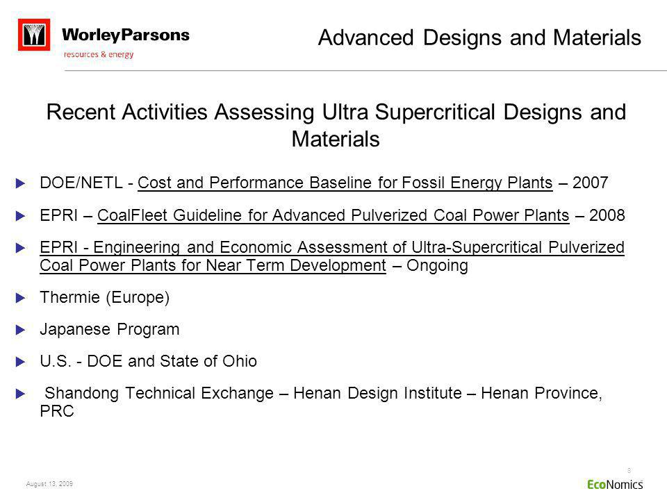 8 August 13, 2009 Advanced Designs and Materials DOE/NETL - Cost and Performance Baseline for Fossil Energy Plants – 2007 EPRI – CoalFleet Guideline for Advanced Pulverized Coal Power Plants – 2008 EPRI - Engineering and Economic Assessment of Ultra-Supercritical Pulverized Coal Power Plants for Near Term Development – Ongoing Thermie (Europe) Japanese Program U.S.