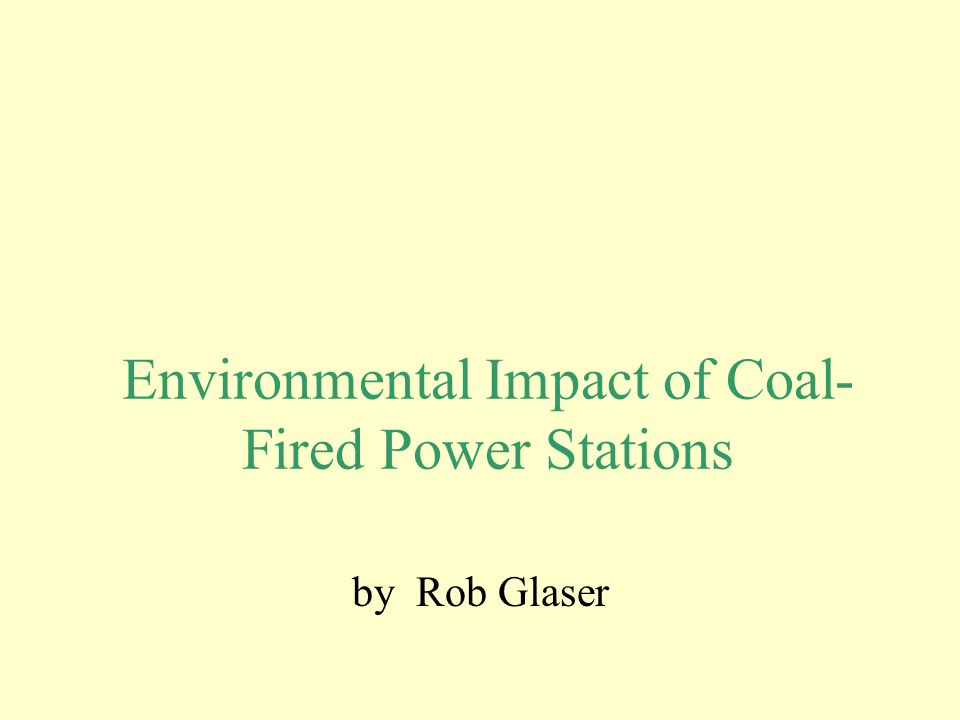 Environmental Impact of Coal- Fired Power Stations by Rob Glaser
