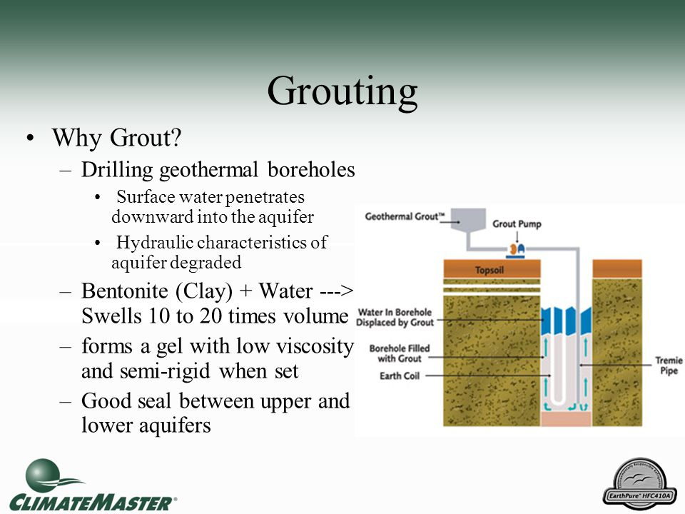 Grouting Why Grout? –Drilling geothermal boreholes Surface water penetrates downward into the aquifer Hydraulic characteristics of aquifer degraded –B