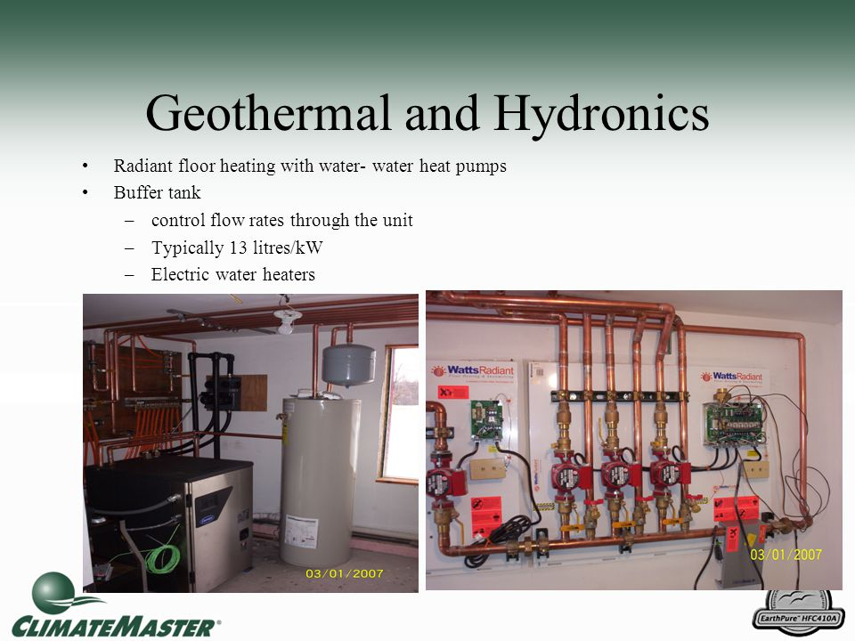 Geothermal and Hydronics Radiant floor heating with water- water heat pumps Buffer tank –control flow rates through the unit –Typically 13 litres/kW –