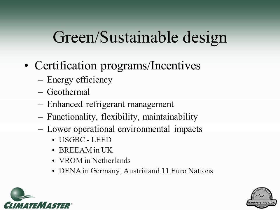 Green/Sustainable design Certification programs/Incentives –Energy efficiency –Geothermal –Enhanced refrigerant management –Functionality, flexibility
