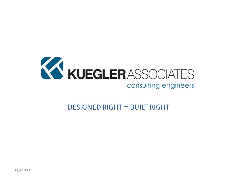 11/4/2008 KUEGLER ASSOCIATES, LLC DESIGNED RIGHT = BUILT RIGHT