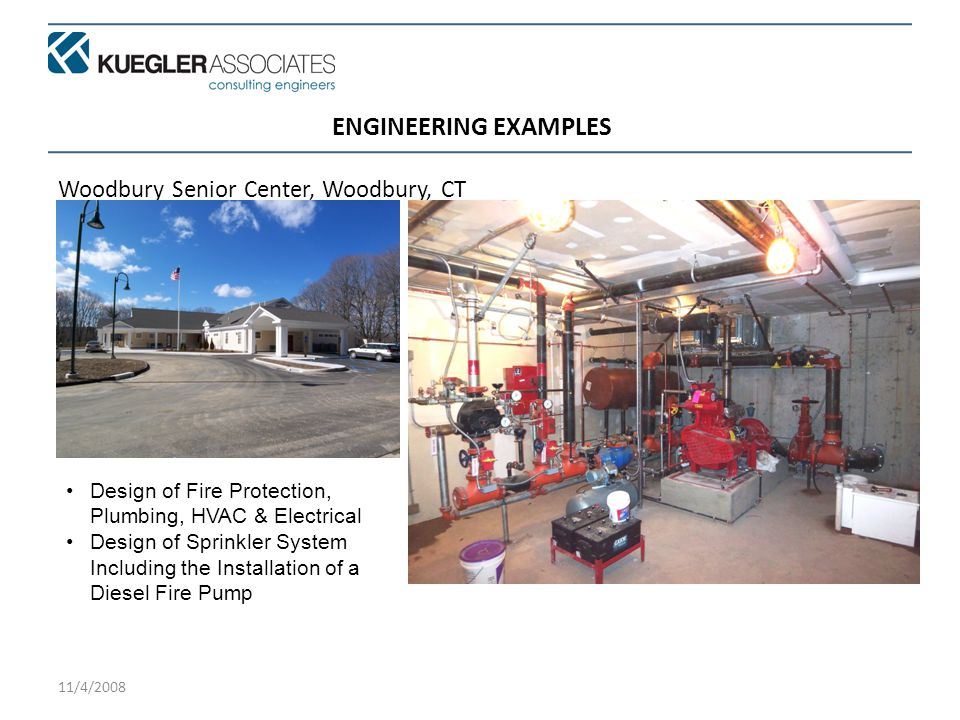 11/4/2008 ENGINEERING EXAMPLES Woodbury Senior Center, Woodbury, CT Design of Fire Protection, Plumbing, HVAC & Electrical Design of Sprinkler System Including the Installation of a Diesel Fire Pump