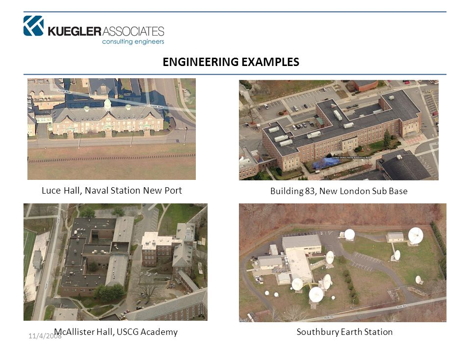 11/4/2008 ENGINEERING EXAMPLES Luce Hall, Naval Station New Port Building 83, New London Sub Base McAllister Hall, USCG AcademySouthbury Earth Station