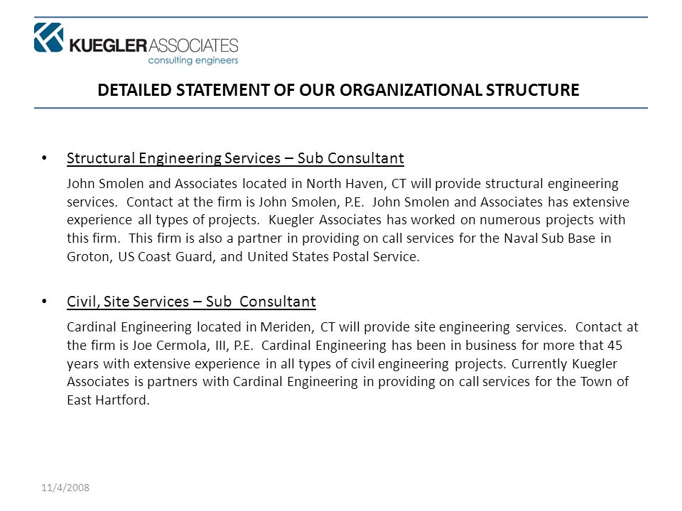 11/4/2008 DETAILED STATEMENT OF OUR ORGANIZATIONAL STRUCTURE Structural Engineering Services – Sub Consultant John Smolen and Associates located in North Haven, CT will provide structural engineering services.