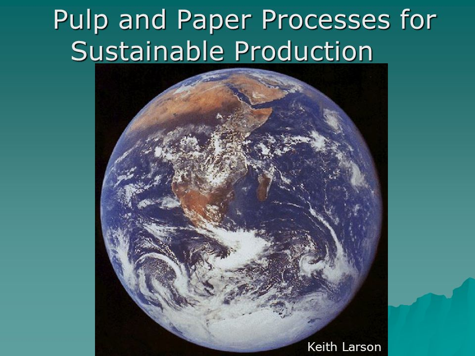 Pulp and Paper Processes for Sustainable Production Keith Larson