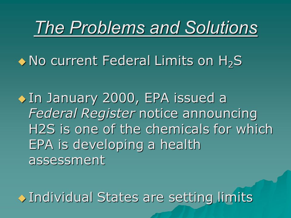 The Problems and Solutions No current Federal Limits on H 2 S No current Federal Limits on H 2 S In January 2000, EPA issued a Federal Register notice announcing H2S is one of the chemicals for which EPA is developing a health assessment In January 2000, EPA issued a Federal Register notice announcing H2S is one of the chemicals for which EPA is developing a health assessment Individual States are setting limits Individual States are setting limits