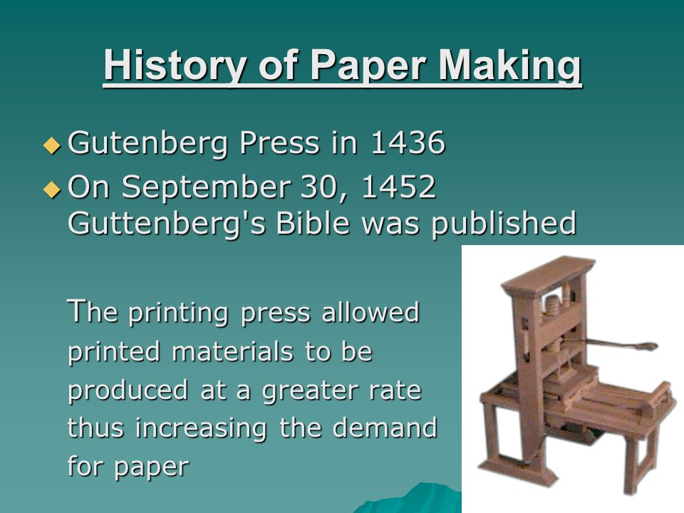History of Paper Making Gutenberg Press in 1436 Gutenberg Press in 1436 On September 30, 1452 Guttenberg s Bible was published On September 30, 1452 Guttenberg s Bible was published T he printing press allowed printed materials to be produced at a greater rate thus increasing the demand for paper