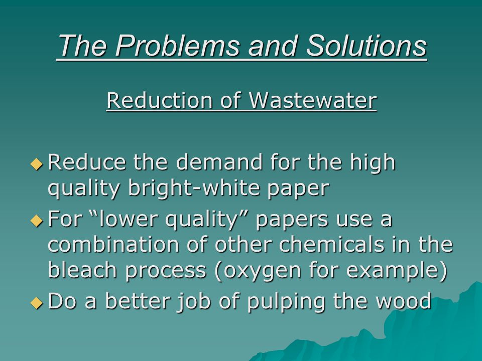 The Problems and Solutions Reduction of Wastewater Reduce the demand for the high quality bright-white paper Reduce the demand for the high quality bright-white paper For lower quality papers use a combination of other chemicals in the bleach process (oxygen for example) For lower quality papers use a combination of other chemicals in the bleach process (oxygen for example) Do a better job of pulping the wood Do a better job of pulping the wood