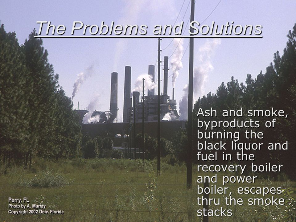 The Problems and Solutions Ash and smoke, byproducts of burning the black liquor and fuel in the recovery boiler and power boiler, escapes thru the smoke stacks