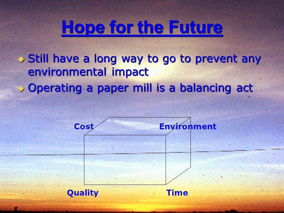 Hope for the Future Still have a long way to go to prevent any environmental impact Still have a long way to go to prevent any environmental impact Operating a paper mill is a balancing act Operating a paper mill is a balancing act Cost Quality Environment Time