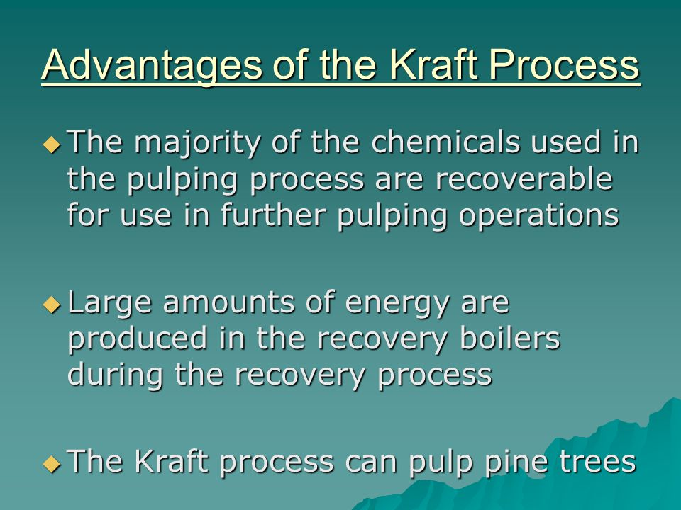 Advantages of the Kraft Process The majority of the chemicals used in the pulping process are recoverable for use in further pulping operations The majority of the chemicals used in the pulping process are recoverable for use in further pulping operations Large amounts of energy are produced in the recovery boilers during the recovery process Large amounts of energy are produced in the recovery boilers during the recovery process The Kraft process can pulp pine trees The Kraft process can pulp pine trees