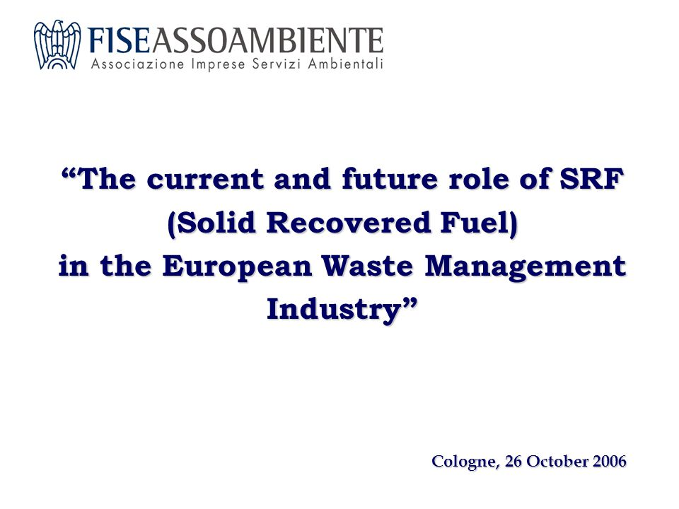 The current and future role of SRF (Solid Recovered Fuel) in the European Waste Management Industry Cologne, 26 October 2006