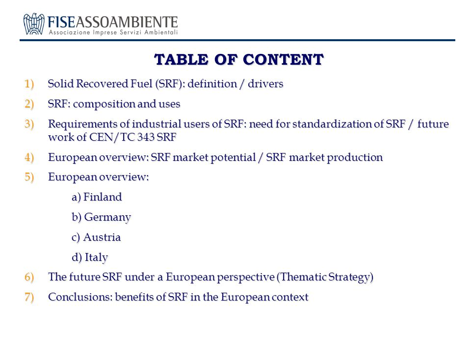 TABLE OF CONTENT 1)Solid Recovered Fuel (SRF): definition / drivers 2)SRF: composition and uses 3)Requirements of industrial users of SRF: need for standardization of SRF / future work of CEN/TC 343 SRF 4)European overview: SRF market potential / SRF market production 5)European overview: a) Finland b) Germany b) Germany c) Austria d) Italy 6)The future SRF under a European perspective (Thematic Strategy) 7)Conclusions: benefits of SRF in the European context