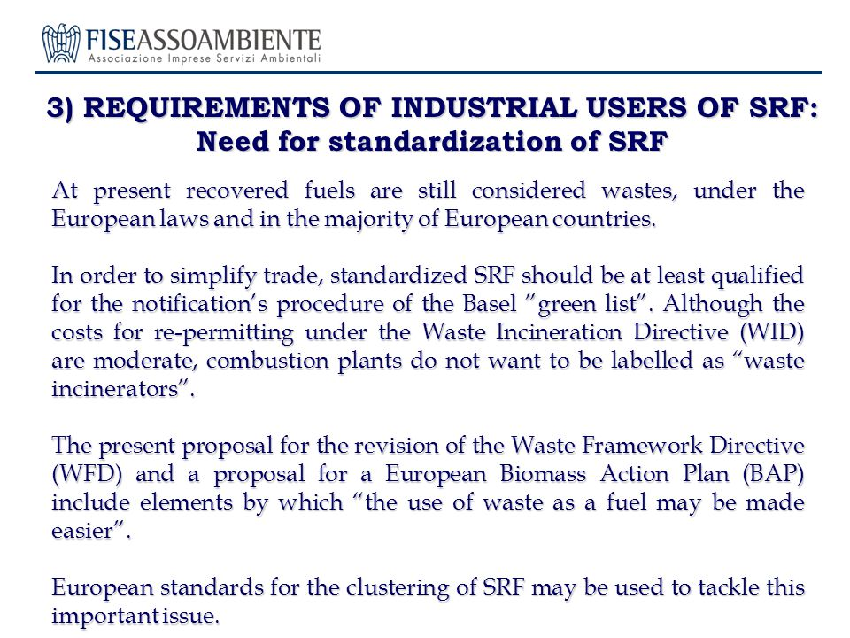 3) REQUIREMENTS OF INDUSTRIAL USERS OF SRF: Need for standardization of SRF At present recovered fuels are still considered wastes, under the European laws and in the majority of European countries.