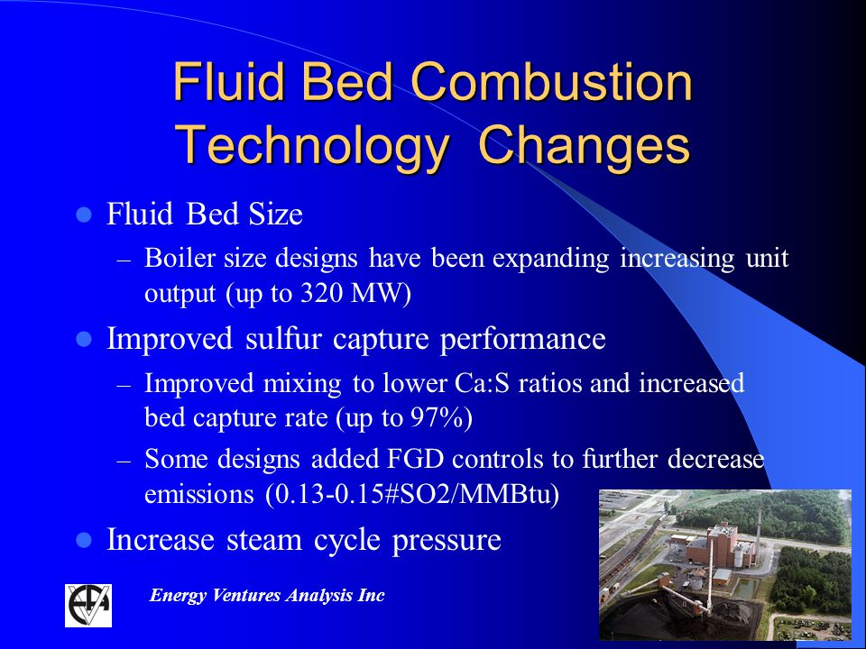 Energy Ventures Analysis Inc Fluid Bed Combustion Technology Changes Fluid Bed Size – Boiler size designs have been expanding increasing unit output (up to 320 MW) Improved sulfur capture performance – Improved mixing to lower Ca:S ratios and increased bed capture rate (up to 97%) – Some designs added FGD controls to further decrease emissions (0.13-0.15#SO2/MMBtu) Increase steam cycle pressure