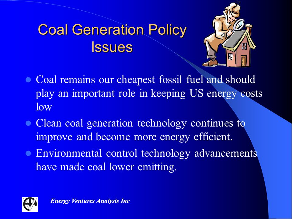 Energy Ventures Analysis Inc Coal Generation Policy Issues Coal remains our cheapest fossil fuel and should play an important role in keeping US energy costs low Clean coal generation technology continues to improve and become more energy efficient.