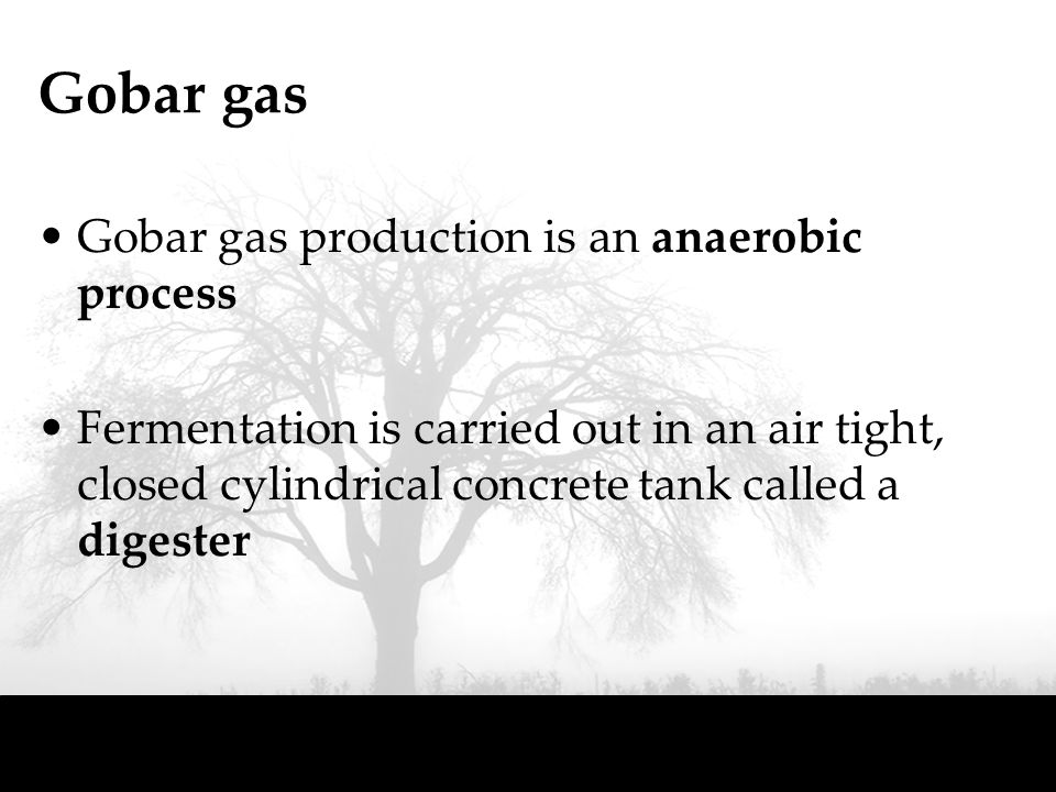 Gobar gas Gobar gas production is an anaerobic process Fermentation is carried out in an air tight, closed cylindrical concrete tank called a digester