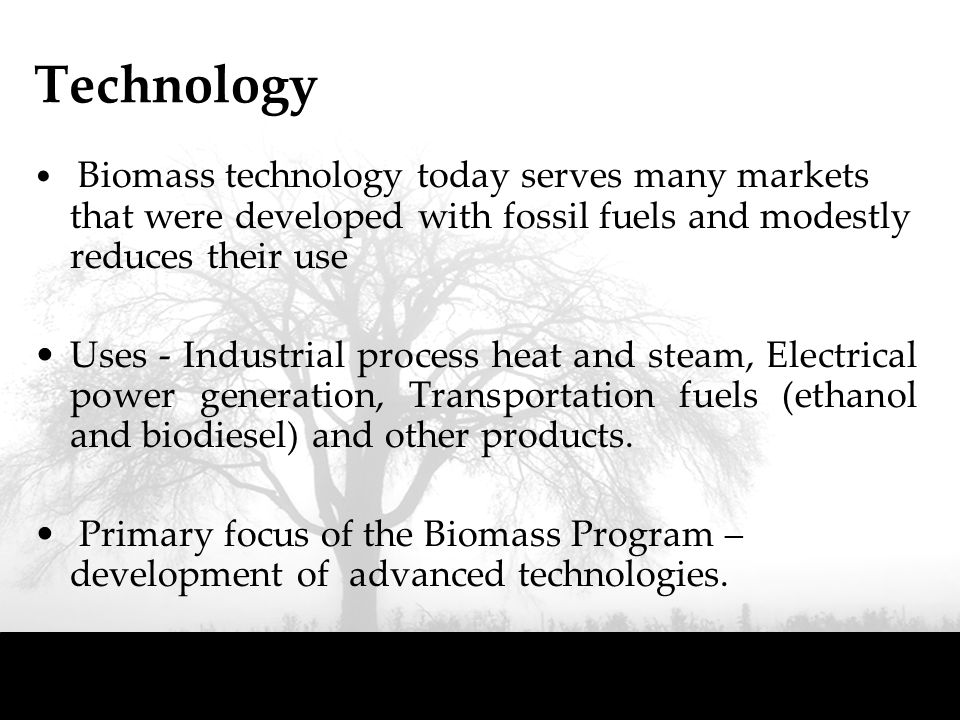 Technology Biomass technology today serves many markets that were developed with fossil fuels and modestly reduces their use Uses - Industrial process heat and steam, Electrical power generation, Transportation fuels (ethanol and biodiesel) and other products.