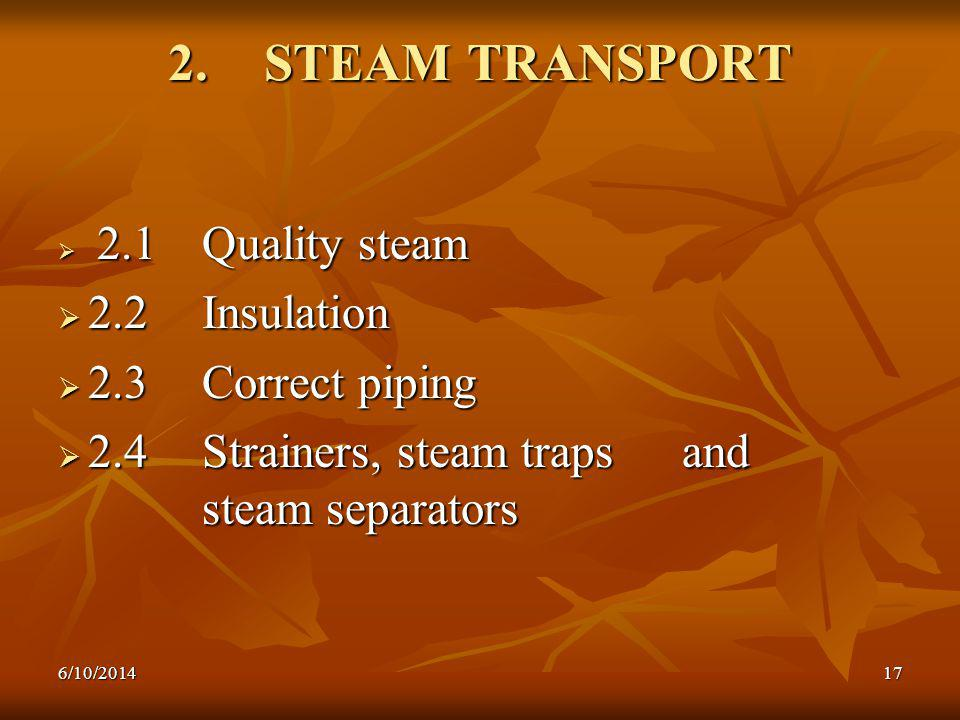 6/10/201417 2.STEAM TRANSPORT 2.1 Quality steam 2.1 Quality steam 2.2 Insulation 2.2 Insulation 2.3 Correct piping 2.3 Correct piping 2.4 Strainers, steam traps and steam separators 2.4 Strainers, steam traps and steam separators