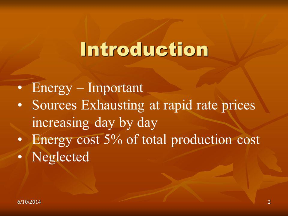 2 Introduction Energy – Important Sources Exhausting at rapid rate prices increasing day by day Energy cost 5% of total production cost Neglected