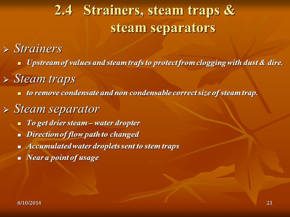 6/10/201421 2.4 Strainers, steam traps & steam separators Strainers Strainers Upstream of values and steam trafs to protect from clogging with dust & dire.