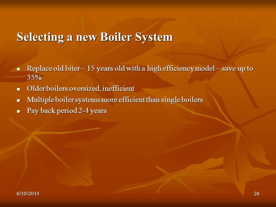 6/10/201426 Selecting a new Boiler System Replace old biter – 15 years old with a high efficiency model – save up to 35% Replace old biter – 15 years old with a high efficiency model – save up to 35% Older boilers oversized, inefficient Older boilers oversized, inefficient Multiple boiler systems more efficient than single boilers Multiple boiler systems more efficient than single boilers Pay back period 2-4 years Pay back period 2-4 years