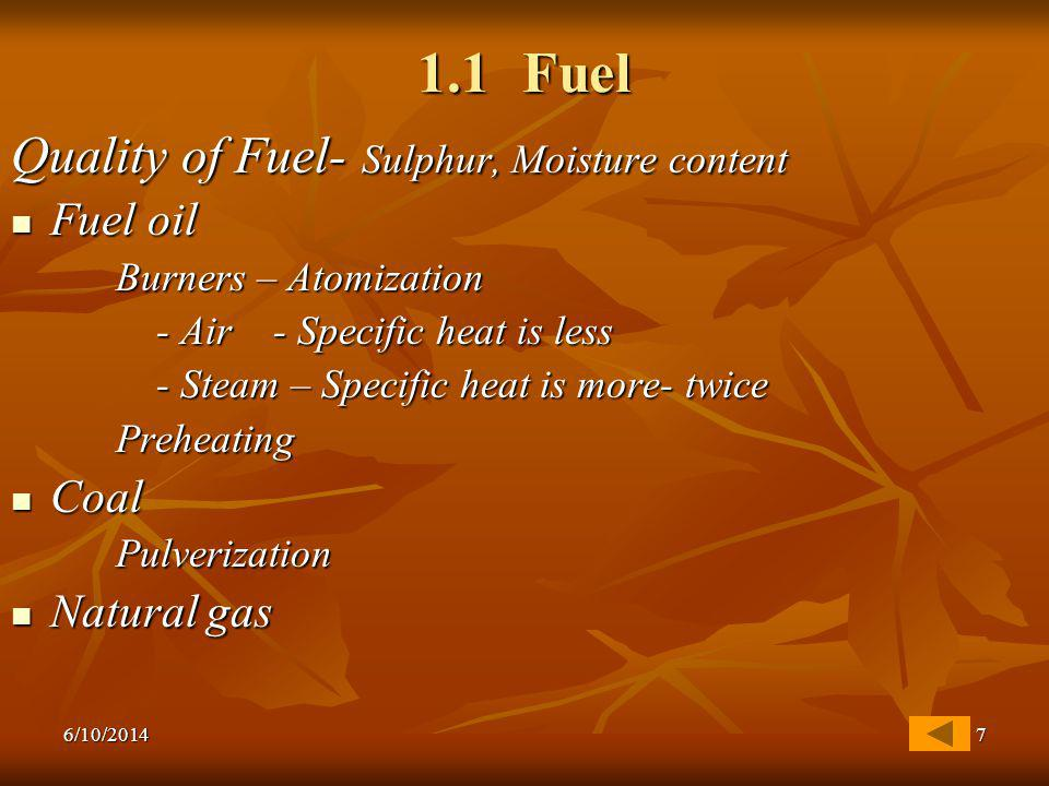 6/10/20147 1.1 Fuel Quality of Fuel- Sulphur, Moisture content Fuel oil Fuel oil Burners – Atomization - Air - Specific heat is less - Air - Specific heat is less - Steam – Specific heat is more- twice - Steam – Specific heat is more- twicePreheating Coal CoalPulverization Natural gas Natural gas