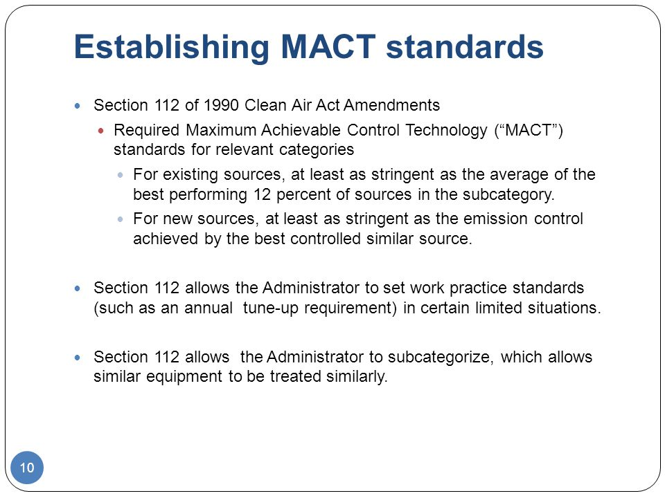 Establishing MACT standards Section 112 of 1990 Clean Air Act Amendments Required Maximum Achievable Control Technology (MACT) standards for relevant categories For existing sources, at least as stringent as the average of the best performing 12 percent of sources in the subcategory.