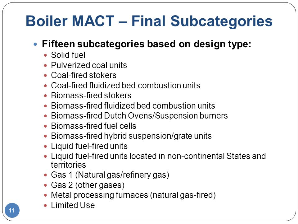 11 Boiler MACT – Final Subcategories Fifteen subcategories based on design type: Solid fuel Pulverized coal units Coal-fired stokers Coal-fired fluidized bed combustion units Biomass-fired stokers Biomass-fired fluidized bed combustion units Biomass-fired Dutch Ovens/Suspension burners Biomass-fired fuel cells Biomass-fired hybrid suspension/grate units Liquid fuel-fired units Liquid fuel-fired units located in non-continental States and territories Gas 1 (Natural gas/refinery gas) Gas 2 (other gases) Metal processing furnaces (natural gas-fired) Limited Use