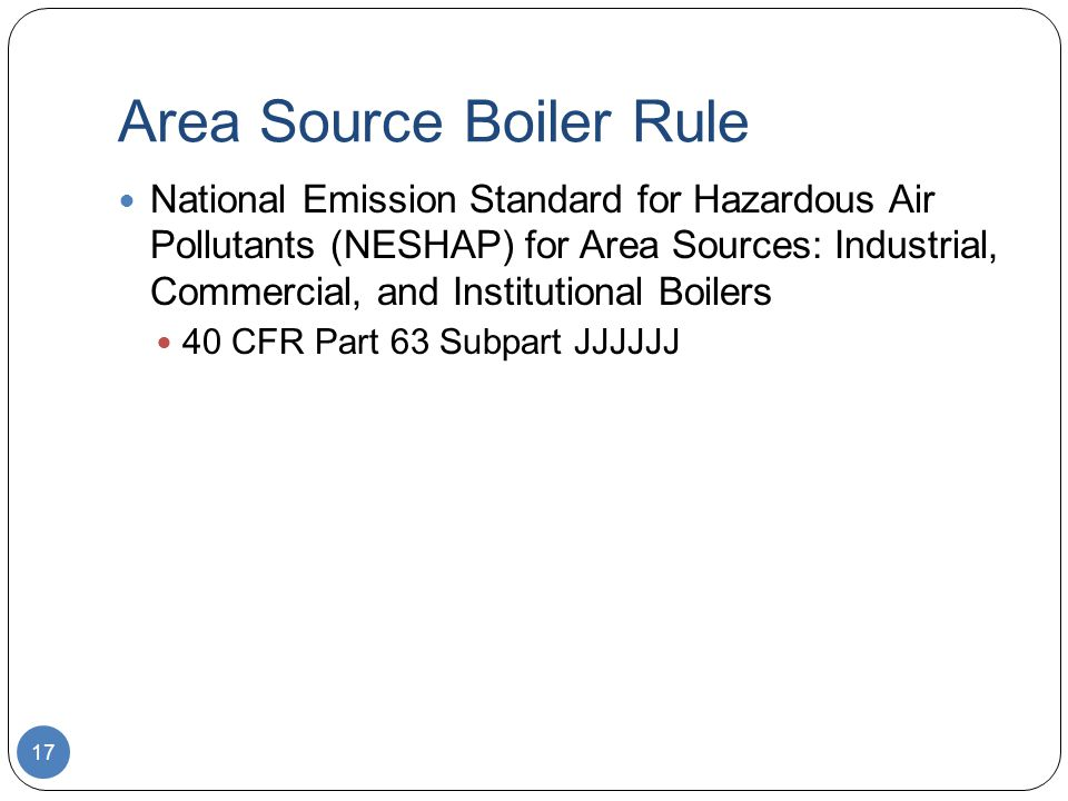 Area Source Boiler Rule National Emission Standard for Hazardous Air Pollutants (NESHAP) for Area Sources: Industrial, Commercial, and Institutional Boilers 40 CFR Part 63 Subpart JJJJJJ 17