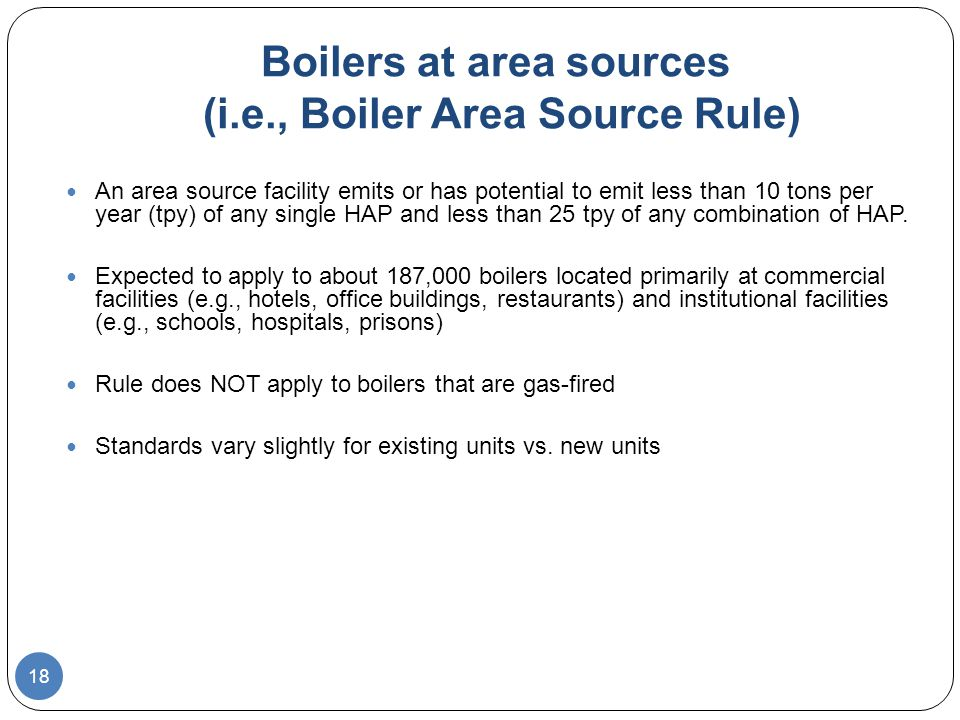 Boilers at area sources (i.e., Boiler Area Source Rule) An area source facility emits or has potential to emit less than 10 tons per year (tpy) of any