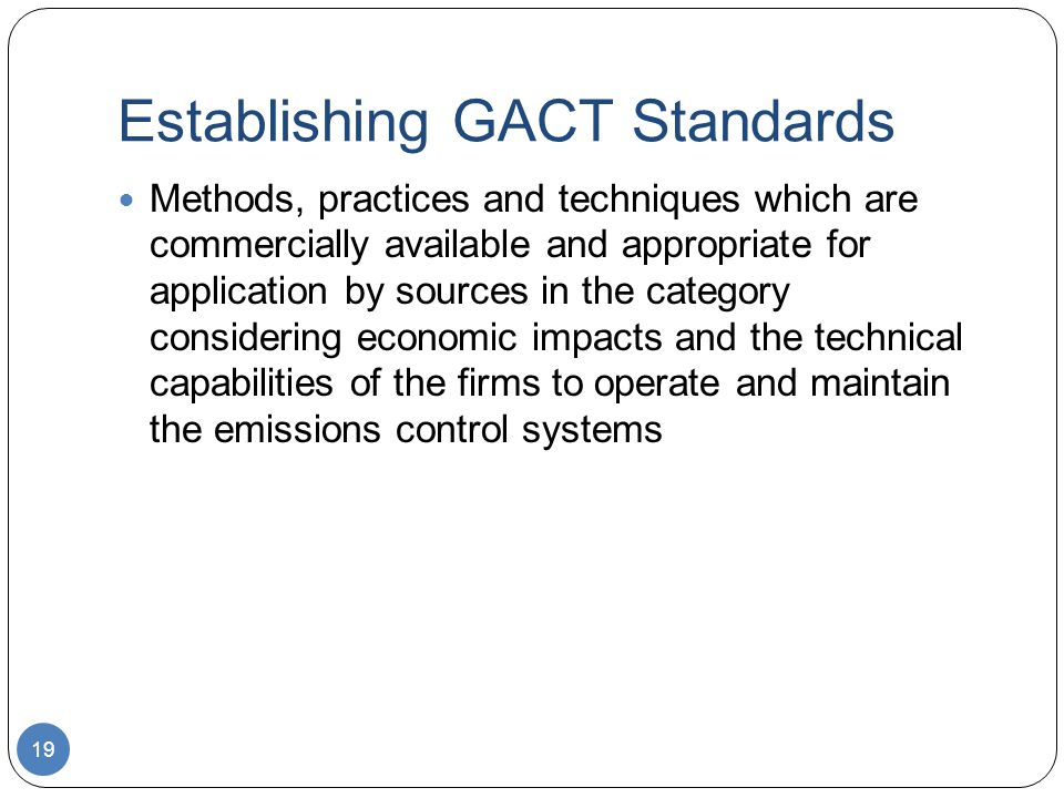 Establishing GACT Standards Methods, practices and techniques which are commercially available and appropriate for application by sources in the category considering economic impacts and the technical capabilities of the firms to operate and maintain the emissions control systems 19