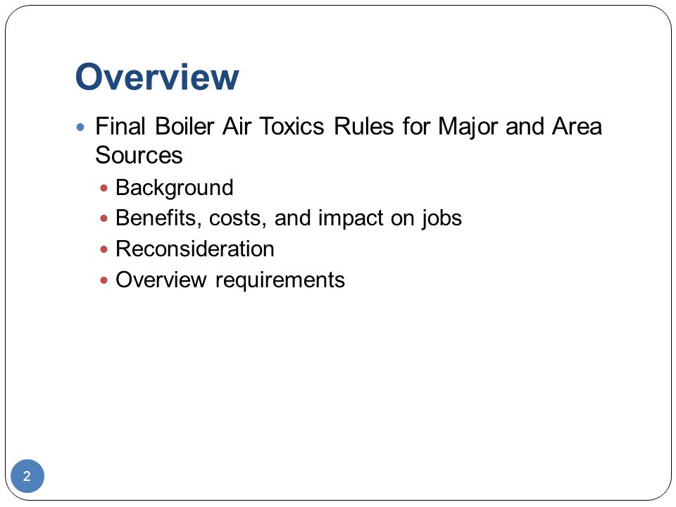 Overview 2 Final Boiler Air Toxics Rules for Major and Area Sources Background Benefits, costs, and impact on jobs Reconsideration Overview requirements