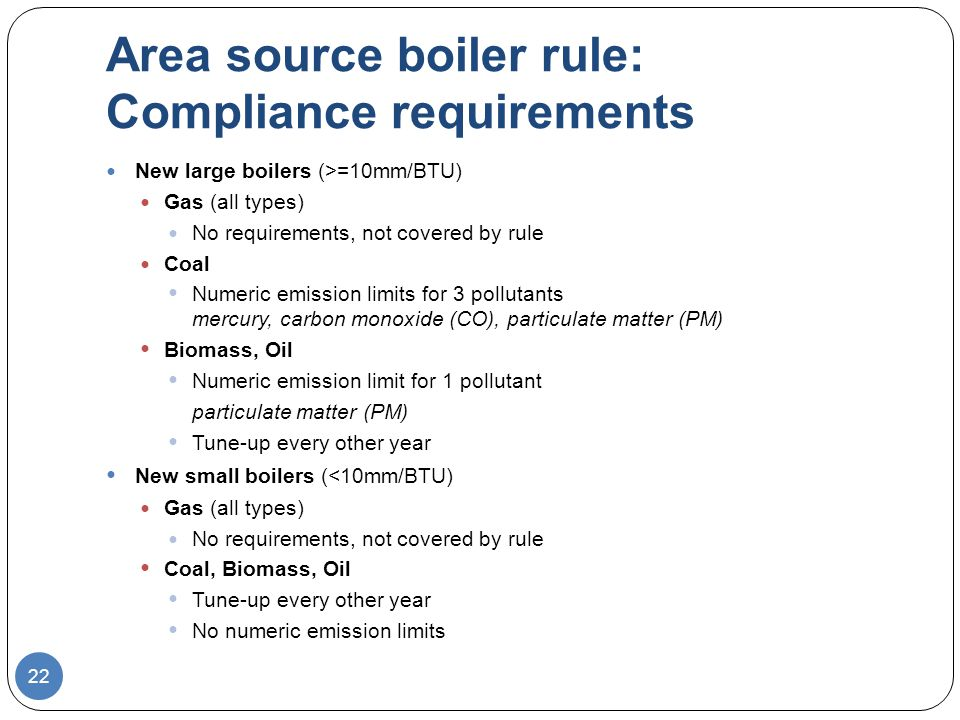 Area source boiler rule: Compliance requirements New large boilers (>=10mm/BTU) Gas (all types) No requirements, not covered by rule Coal Numeric emission limits for 3 pollutants mercury, carbon monoxide (CO), particulate matter (PM) Biomass, Oil Numeric emission limit for 1 pollutant particulate matter (PM) Tune-up every other year New small boilers (<10mm/BTU) Gas (all types) No requirements, not covered by rule Coal, Biomass, Oil Tune-up every other year No numeric emission limits 22