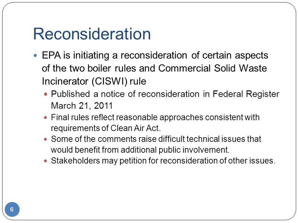 Reconsideration EPA is initiating a reconsideration of certain aspects of the two boiler rules and Commercial Solid Waste Incinerator (CISWI) rule Published a notice of reconsideration in Federal Register March 21, 2011 Final rules reflect reasonable approaches consistent with requirements of Clean Air Act.