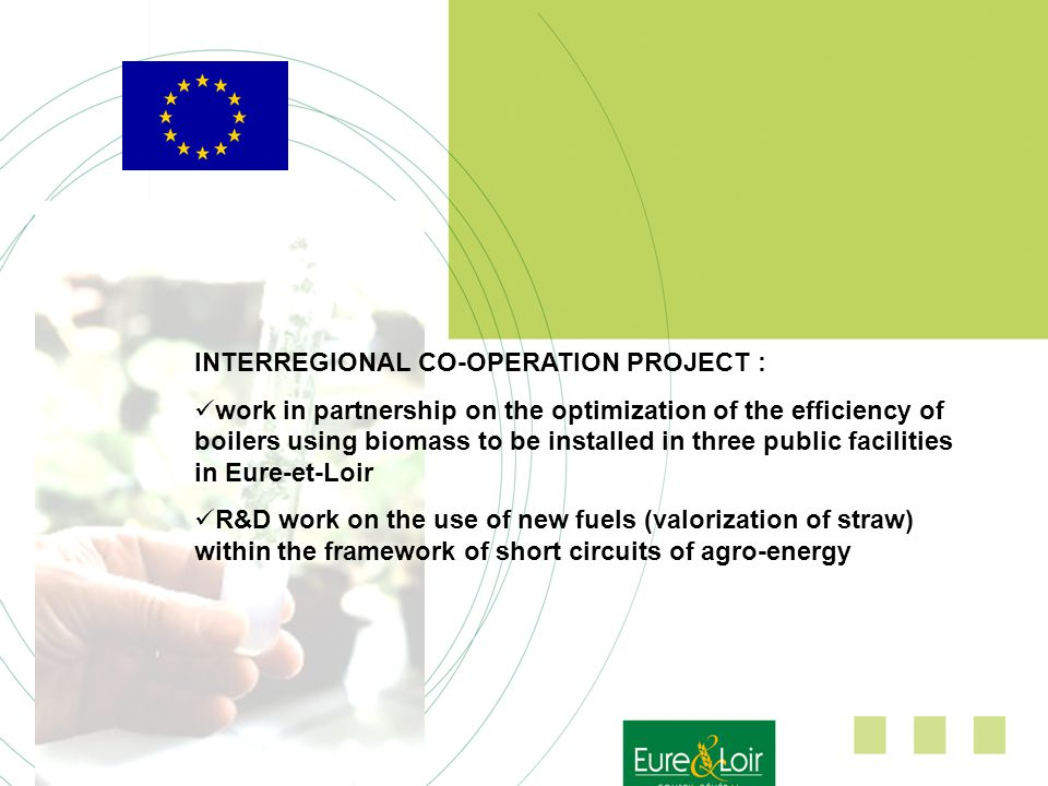 INTERREGIONAL CO-OPERATION PROJECT : work in partnership on the optimization of the efficiency of boilers using biomass to be installed in three public facilities in Eure-et-Loir R&D work on the use of new fuels (valorization of straw) within the framework of short circuits of agro-energy