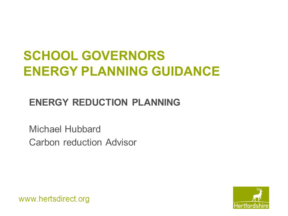 www.hertsdirect.org SCHOOL GOVERNORS ENERGY PLANNING GUIDANCE ENERGY REDUCTION PLANNING Michael Hubbard Carbon reduction Advisor