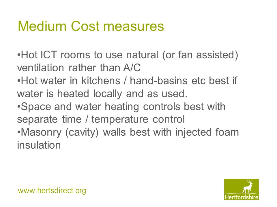www.hertsdirect.org Medium Cost measures Hot ICT rooms to use natural (or fan assisted) ventilation rather than A/C Hot water in kitchens / hand-basins etc best if water is heated locally and as used.