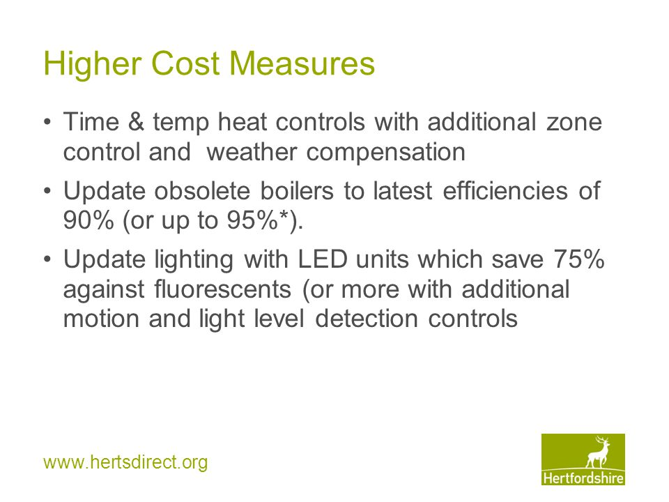 www.hertsdirect.org Higher Cost Measures Time & temp heat controls with additional zone control and weather compensation Update obsolete boilers to latest efficiencies of 90% (or up to 95%*).
